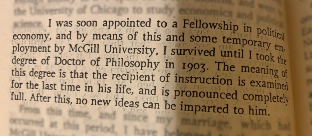 I was soon appointed to a Fellowship in political economy, and by means of this and some temporary employment by McGill University, I survived until I took the degree of Doctor of Philosophy in 1903. The meaning of this degree, is that the recipient of instruction is examined for the last time in his life, and is pronounced completely full. After this, no new ideas can be imparted to him.